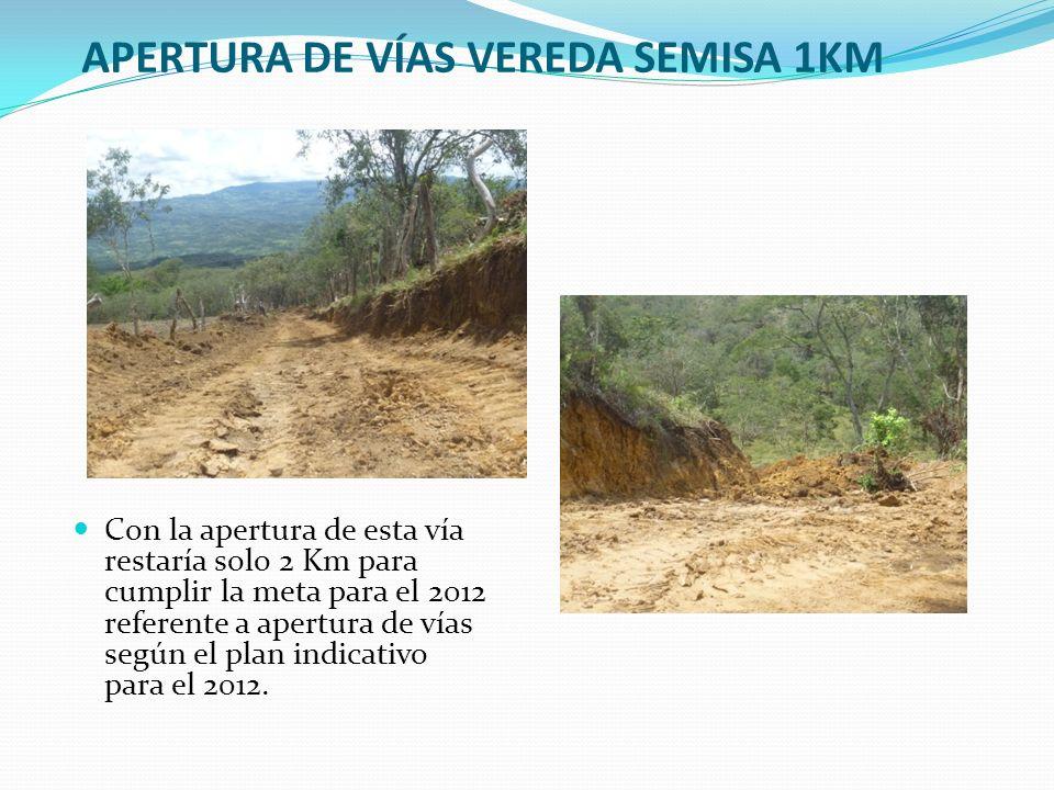 APERTURA DE VÍAS VEREDA SEMISA 1KM Con la apertura de esta vía restaría solo 2 Km para cumplir la meta para el 2012 referente a apertura de vías según