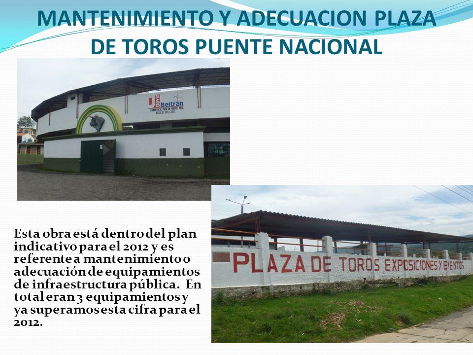MANTENIMIENTO Y ADECUACION PLAZA DE TOROS PUENTE NACIONAL Esta obra está dentro del plan indicativo para el 2012 y es referente a mantenimiento o adecuación de equipamientos de infraestructura pública.