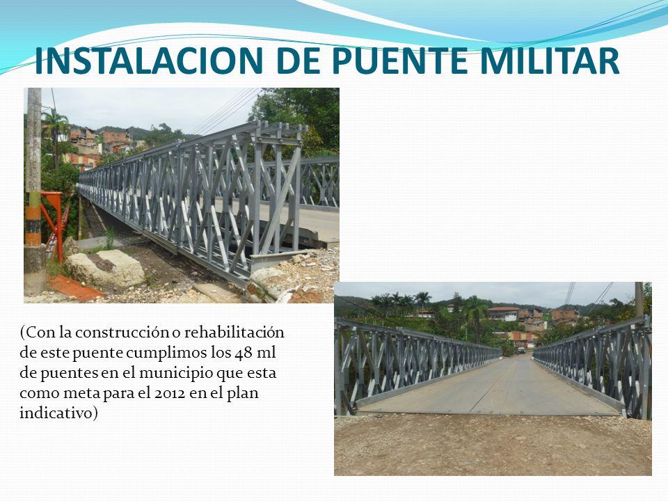 INSTALACION DE PUENTE MILITAR (Con la construcción o rehabilitación de este puente cumplimos los 48 ml de puentes en el municipio que esta como meta para el 2012 en el plan indicativo)