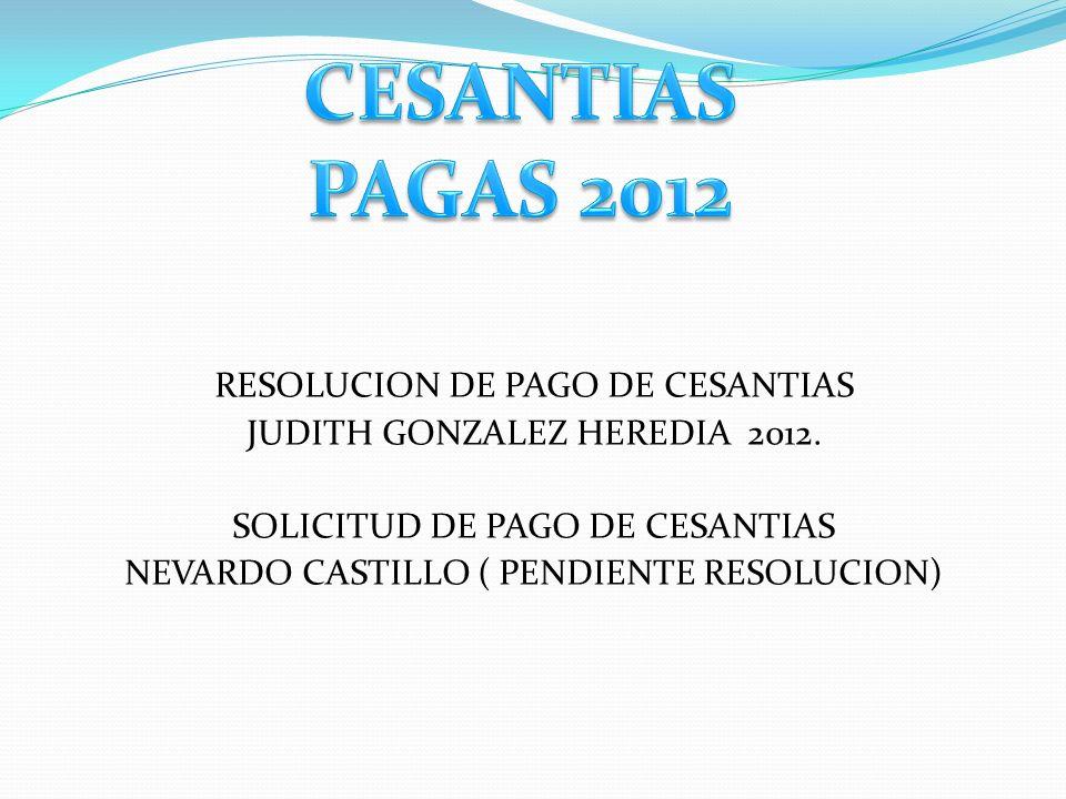 RESOLUCION DE PAGO DE CESANTIAS JUDITH GONZALEZ HEREDIA 2012. SOLICITUD DE PAGO DE CESANTIAS NEVARDO CASTILLO ( PENDIENTE RESOLUCION)