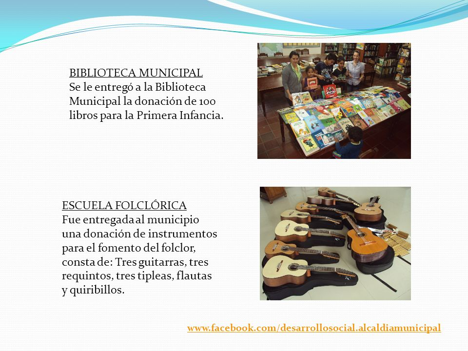 BIBLIOTECA MUNICIPAL Se le entregó a la Biblioteca Municipal la donación de 100 libros para la Primera Infancia. ESCUELA FOLCLÓRICA Fue entregada al m
