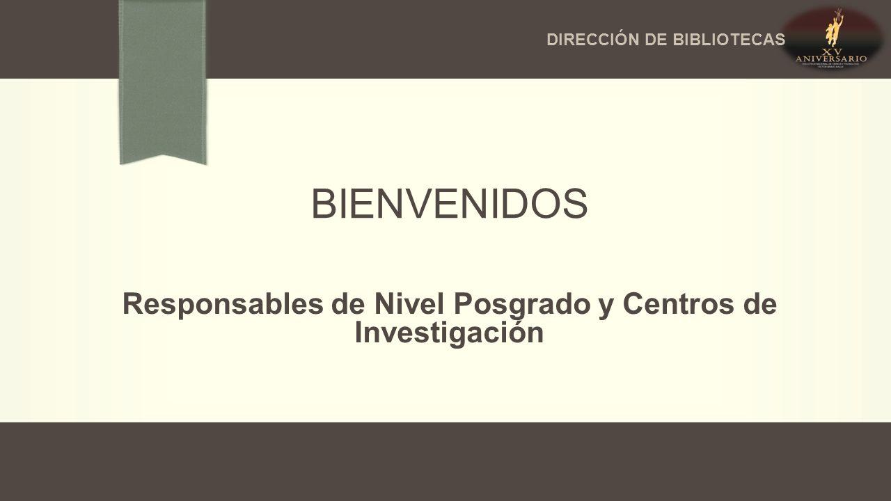 BIENVENIDOS Responsables de Nivel Posgrado y Centros de Investigación DIRECCIÓN DE BIBLIOTECAS
