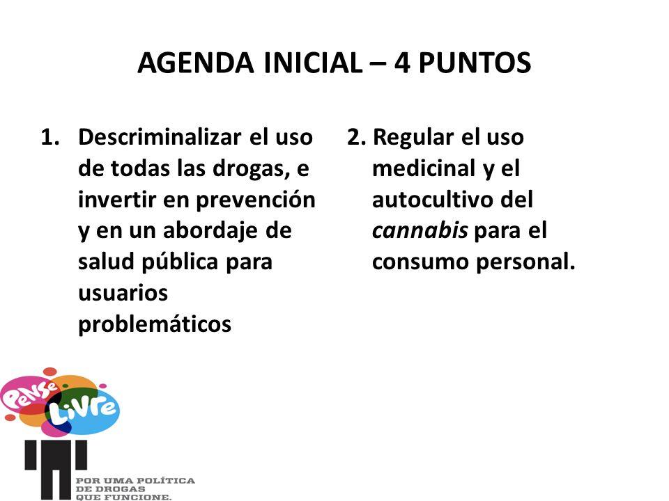 AGENDA INICIAL – 4 PUNTOS 1.Descriminalizar el uso de todas las drogas, e invertir en prevención y en un abordaje de salud pública para usuarios problemáticos 2.