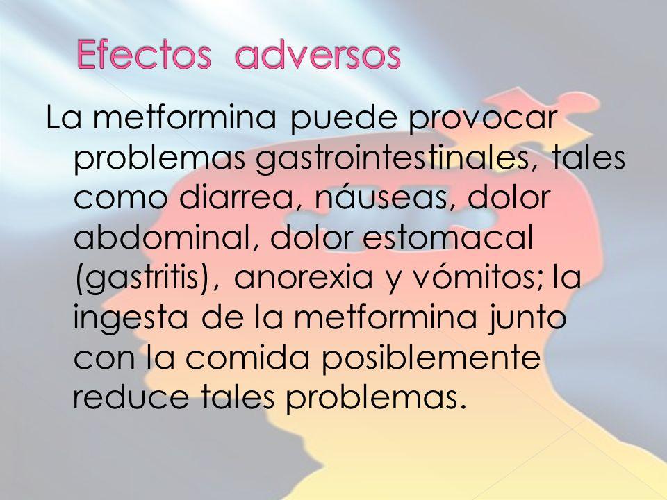 La metformina puede provocar problemas gastrointestinales, tales como diarrea, náuseas, dolor abdominal, dolor estomacal (gastritis), anorexia y vómitos; la ingesta de la metformina junto con la comida posiblemente reduce tales problemas.