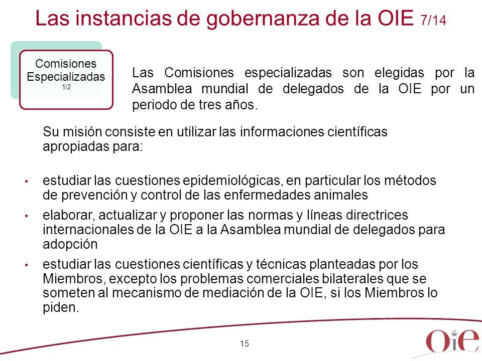 Las instancias de gobernanza de la OIE 7/14 15 Comisiones Especializadas 1/2 Su misión consiste en utilizar las informaciones científicas apropiadas p