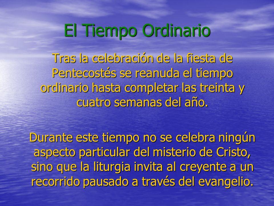 El Tiempo Ordinario Tras la celebración de la fiesta de Pentecostés se reanuda el tiempo ordinario hasta completar las treinta y cuatro semanas del año.