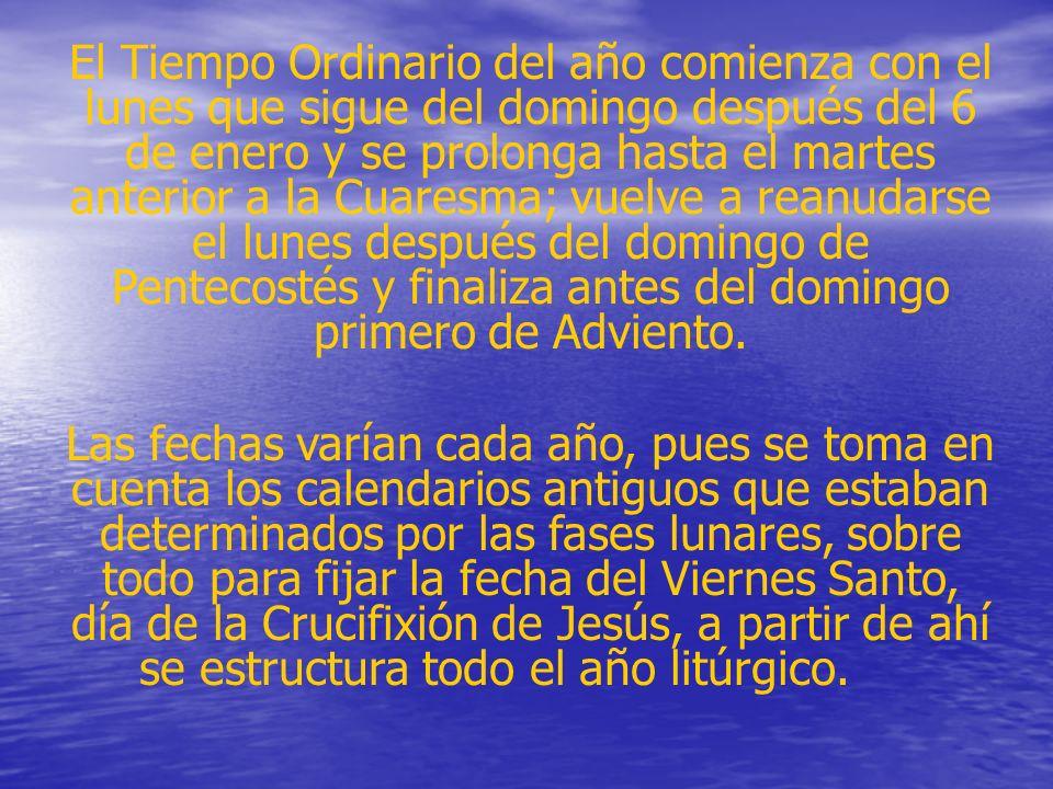 El Tiempo Ordinario del año comienza con el lunes que sigue del domingo después del 6 de enero y se prolonga hasta el martes anterior a la Cuaresma; vuelve a reanudarse el lunes después del domingo de Pentecostés y finaliza antes del domingo primero de Adviento.