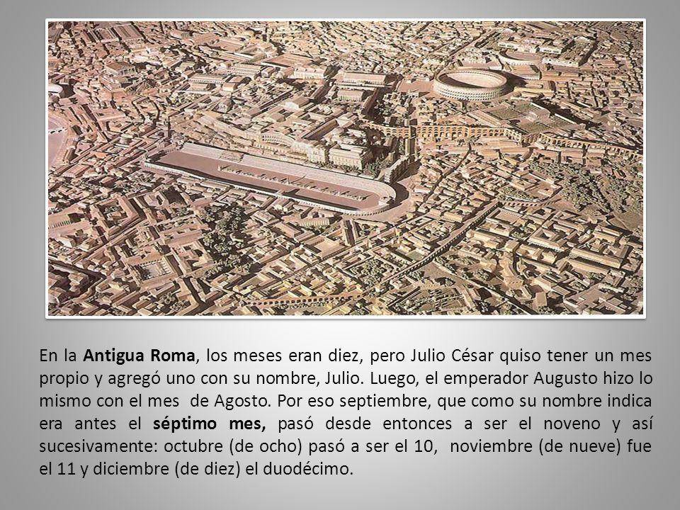 En la Antigua Roma, los meses eran diez, pero Julio César quiso tener un mes propio y agregó uno con su nombre, Julio. Luego, el emperador Augusto hiz