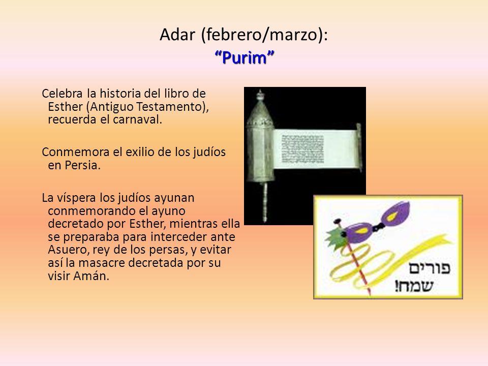 Purim Adar (febrero/marzo): Purim Celebra la historia del libro de Esther (Antiguo Testamento), recuerda el carnaval. Conmemora el exilio de los judío