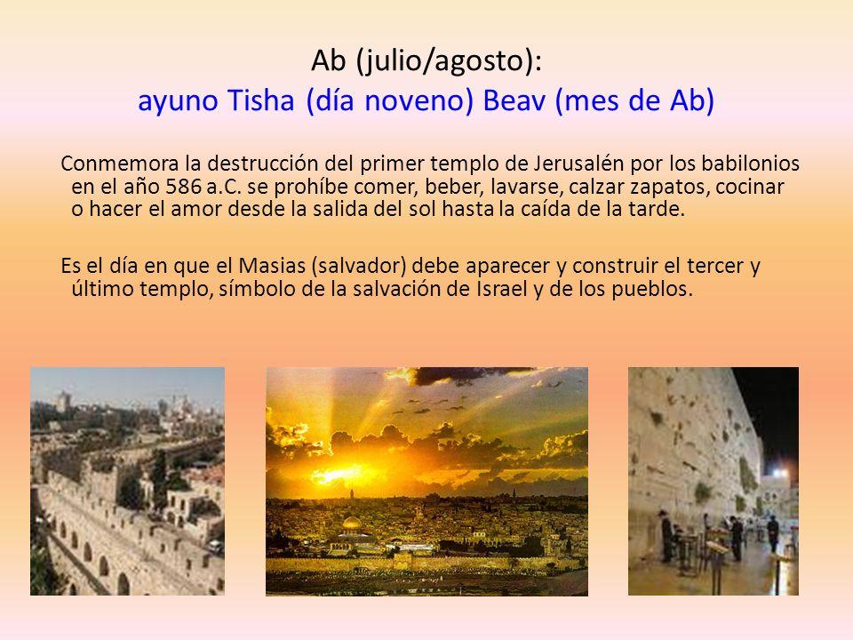 Ab (julio/agosto): ayuno Tisha (día noveno) Beav (mes de Ab) Conmemora la destrucción del primer templo de Jerusalén por los babilonios en el año 586