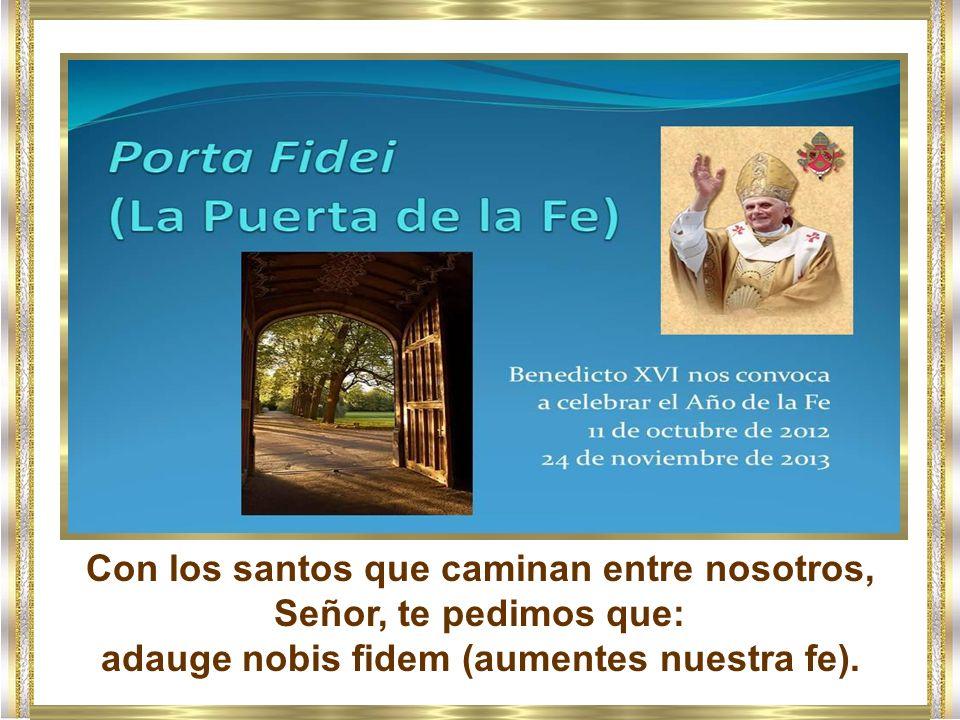 Con los santos que caminan entre nosotros, Señor, te pedimos que: adauge nobis fidem (aumentes nuestra fe).