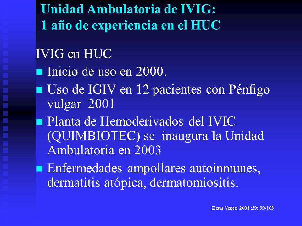 IVIG en HUC Inicio de uso en 2000. Uso de IGIV en 12 pacientes con Pénfigo vulgar 2001 Planta de Hemoderivados del IVIC (QUIMBIOTEC) se inaugura la Un