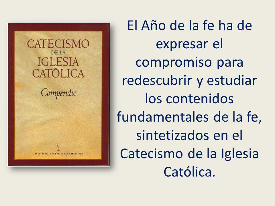 El Año de la fe ha de expresar el compromiso para redescubrir y estudiar los contenidos fundamentales de la fe, sintetizados en el Catecismo de la Iglesia Católica.