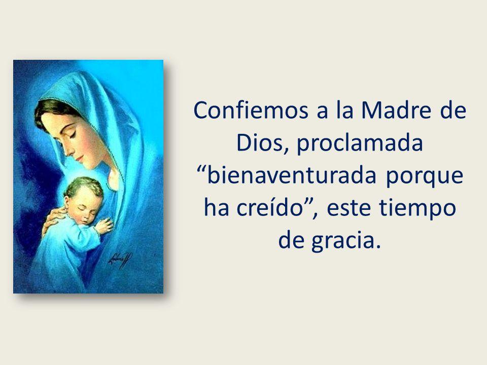 Confiemos a la Madre de Dios, proclamada bienaventurada porque ha creído, este tiempo de gracia.