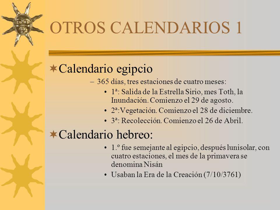 OTROS CALENDARIOS 1 Calendario egipcio –365 días, tres estaciones de cuatro meses: 1ª: Salida de la Estrella Sirio, mes Toth, la Inundación.