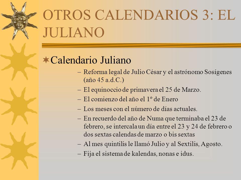 OTROS CALENDARIOS 3: EL JULIANO Calendario Juliano –Reforma legal de Julio César y el astrónomo Sosígenes (año 45 a.d.C.) –El equinoccio de primavera el 25 de Marzo.