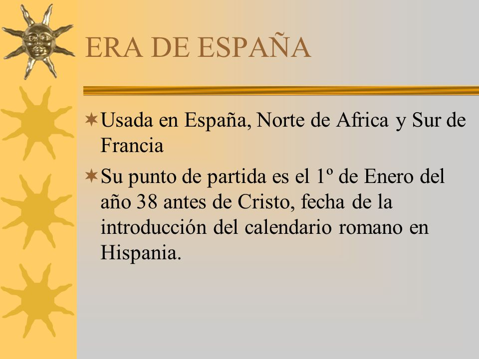 ERA DE ESPAÑA Usada en España, Norte de Africa y Sur de Francia Su punto de partida es el 1º de Enero del año 38 antes de Cristo, fecha de la introducción del calendario romano en Hispania.