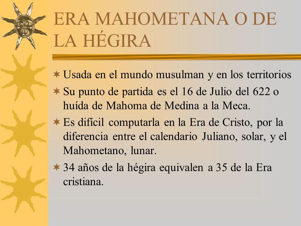 ERA MAHOMETANA O DE LA HÉGIRA Usada en el mundo musulman y en los territorios Su punto de partida es el 16 de Julio del 622 o huída de Mahoma de Medina a la Meca.