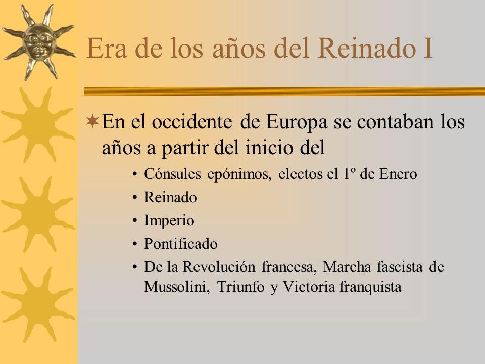 Era de los años del Reinado I En el occidente de Europa se contaban los años a partir del inicio del Cónsules epónimos, electos el 1º de Enero Reinado Imperio Pontificado De la Revolución francesa, Marcha fascista de Mussolini, Triunfo y Victoria franquista
