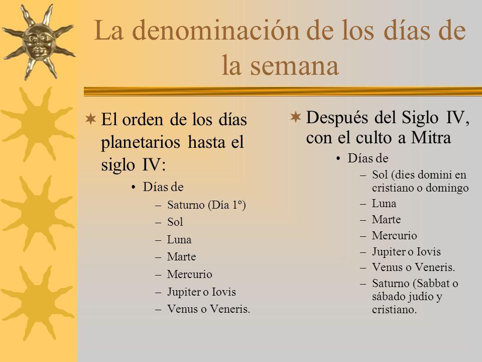 La denominación de los días de la semana El orden de los días planetarios hasta el siglo IV: Días de –Saturno (Día 1º) –Sol –Luna –Marte –Mercurio –Jupiter o Iovis –Venus o Veneris.