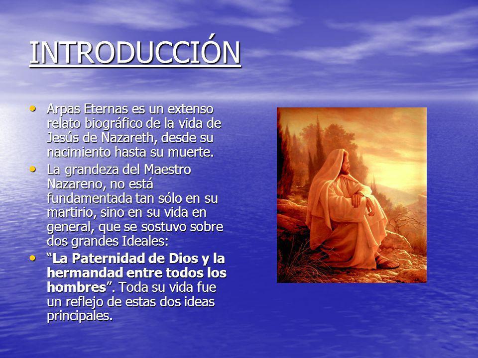 INTRODUCCIÓN Arpas Eternas es un extenso relato biográfico de la vida de Jesús de Nazareth, desde su nacimiento hasta su muerte.