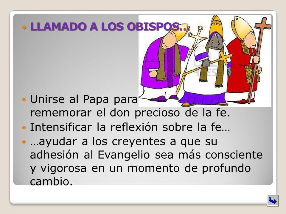 LLAMADO A LOS OBISPOS… LLAMADO A LOS OBISPOS… Unirse al Papa para rememorar el don precioso de la fe. Intensificar la reflexión sobre la fe… …ayudar a