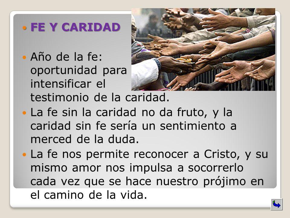 FE Y CARIDAD FE Y CARIDAD Año de la fe: oportunidad para intensificar el testimonio de la caridad. La fe sin la caridad no da fruto, y la caridad sin