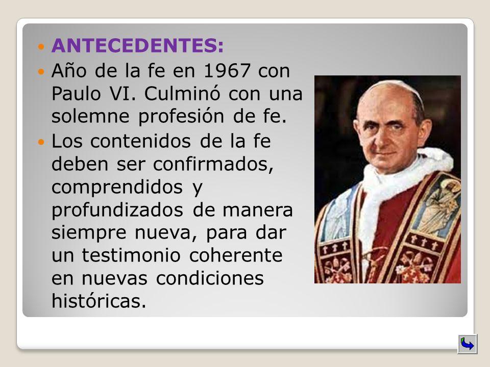 ANTECEDENTES: Año de la fe en 1967 con Paulo VI. Culminó con una solemne profesión de fe. Los contenidos de la fe deben ser confirmados, comprendidos
