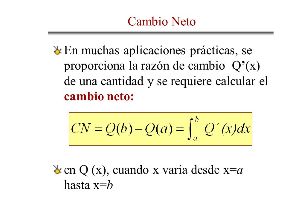 En muchas aplicaciones prácticas, se proporciona la razón de cambio Q(x) de una cantidad y se requiere calcular el cambio neto: en Q (x), cuando x varía desde x=a hasta x=b Cambio Neto
