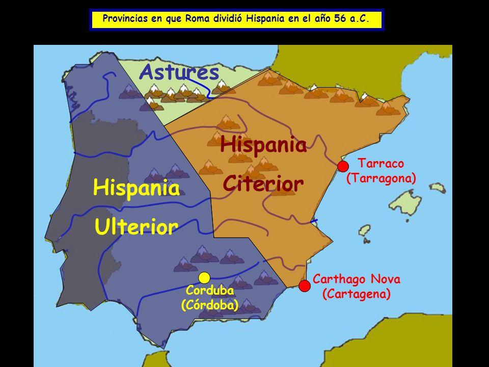 Provincias en que Roma dividió Hispania en el año 56 a.C. Hispania Citerior Tarraco (Tarragona) Carthago Nova (Cartagena) Hispania Ulterior Corduba (C