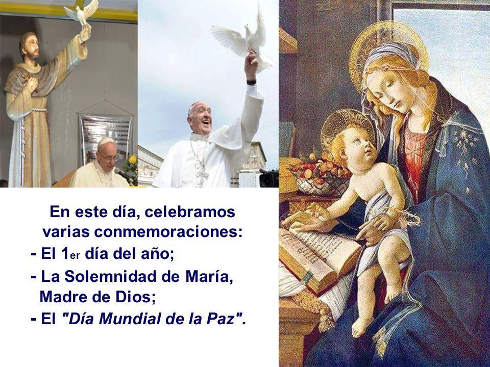 En este día, celebramos varias conmemoraciones: - El 1 er día del año; - La Solemnidad de María, Madre de Dios; - El Día Mundial de la Paz .