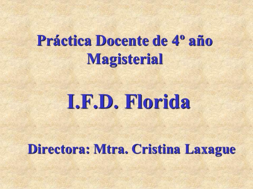 Práctica Docente de 4º año Magisterial I.F.D. Florida Directora: Mtra. Cristina Laxague