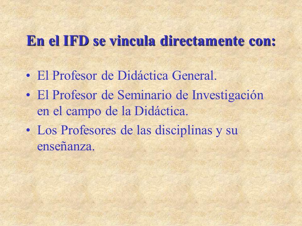 En el IFD se vincula directamente con: El Profesor de Didáctica General. El Profesor de Seminario de Investigación en el campo de la Didáctica. Los Pr