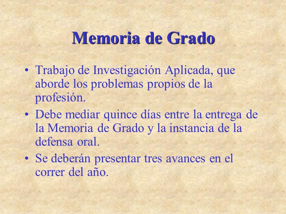 Memoria de Grado Trabajo de Investigación Aplicada, que aborde los problemas propios de la profesión. Debe mediar quince días entre la entrega de la M