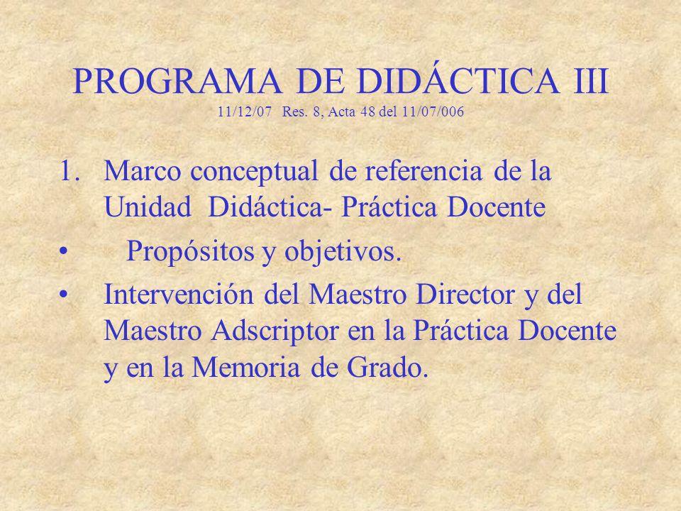 PROGRAMA DE DIDÁCTICA III 11/12/07 Res. 8, Acta 48 del 11/07/006 1.Marco conceptual de referencia de la Unidad Didáctica- Práctica Docente Propósitos