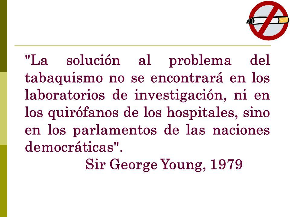La solución al problema del tabaquismo no se encontrará en los laboratorios de investigación, ni en los quirófanos de los hospitales, sino en los parlamentos de las naciones democráticas .
