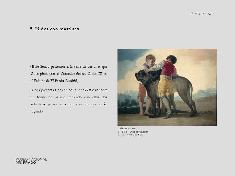 5. Niños con mastines Este lienzo pertenece a la serie de cartones que Goya pintó para el Comedor del rey Carlos III en el Palacio de El Pardo (Madrid