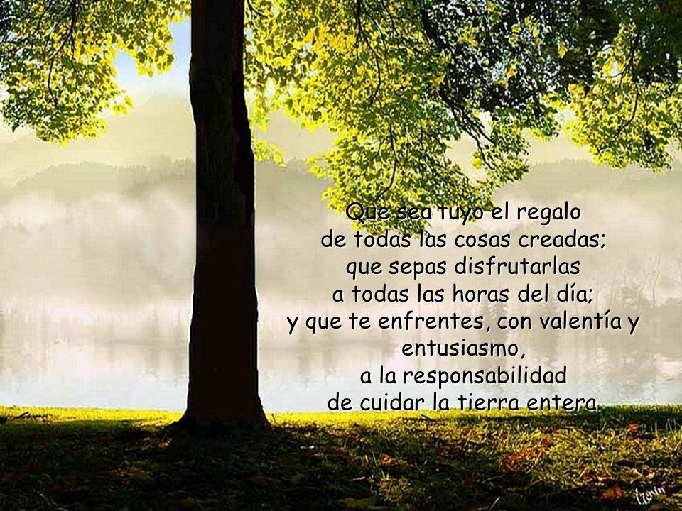 Que sea tuyo el regalo de todas las cosas creadas; que sepas disfrutarlas a todas las horas del día; y que te enfrentes, con valentía y entusiasmo, a la responsabilidad de cuidar la tierra entera.