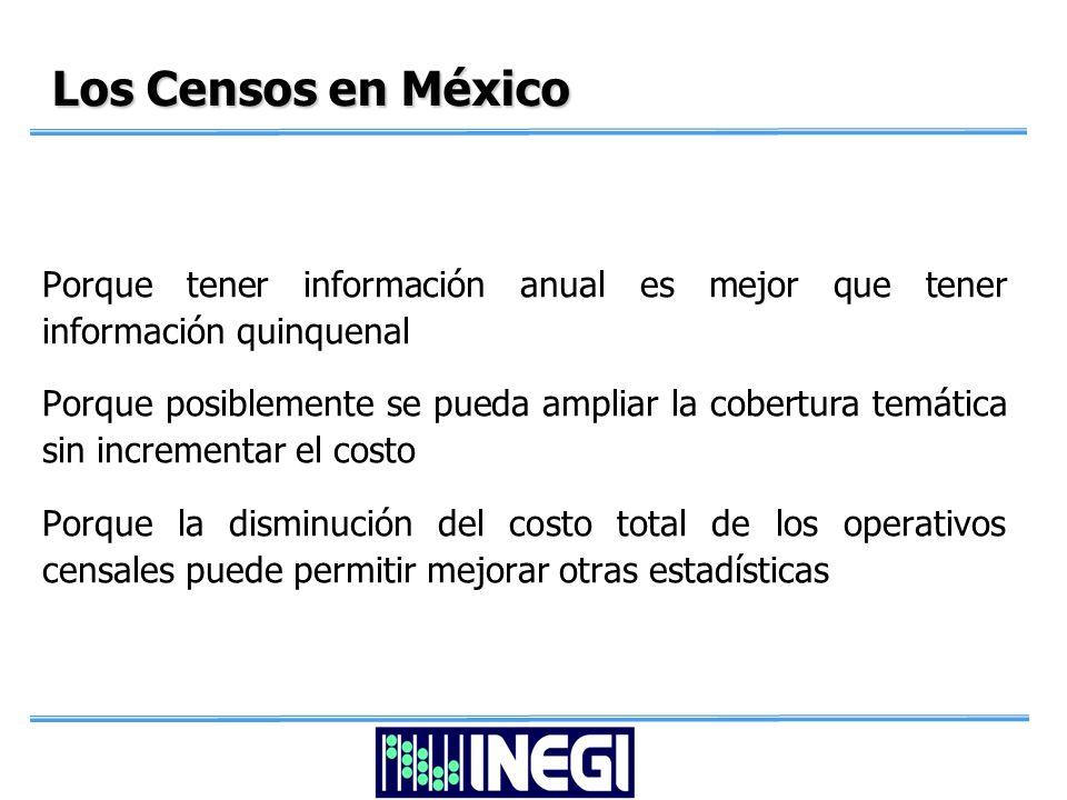 Los Censos en México Porque tener información anual es mejor que tener información quinquenal Porque posiblemente se pueda ampliar la cobertura temática sin incrementar el costo Porque la disminución del costo total de los operativos censales puede permitir mejorar otras estadísticas