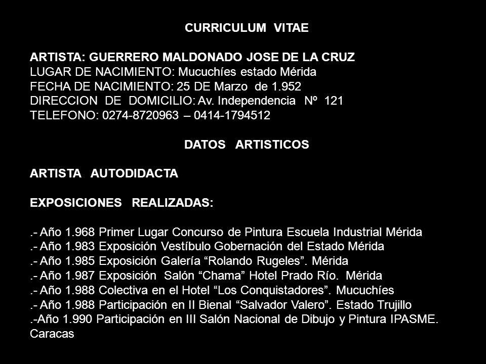 CURRICULUM VITAE ARTISTA: GUERRERO MALDONADO JOSE DE LA CRUZ LUGAR DE NACIMIENTO: Mucuchíes estado Mérida FECHA DE NACIMIENTO: 25 DE Marzo de 1.952 DI