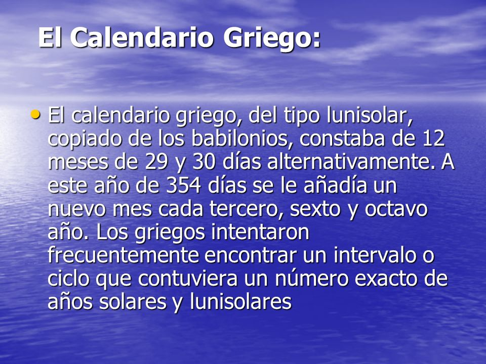 El Calendario Griego: El Calendario Griego: El calendario griego, del tipo lunisolar, copiado de los babilonios, constaba de 12 meses de 29 y 30 días alternativamente.