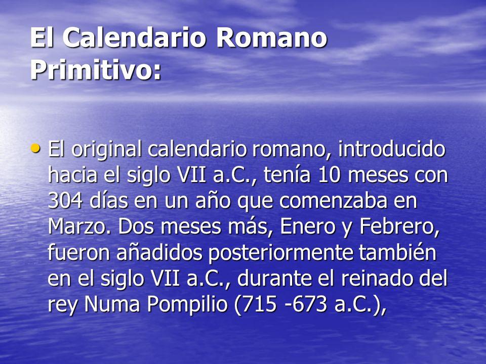 El Calendario Romano Primitivo: El original calendario romano, introducido hacia el siglo VII a.C., tenía 10 meses con 304 días en un año que comenzaba en Marzo.