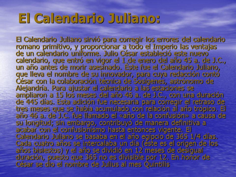 El Calendario Juliano: El Calendario Juliano: El Calendario Juliano sirvió para corregir los errores del calendario romano primitivo, y proporcionar a todo el Imperio las ventajas de un calendario uniforme.