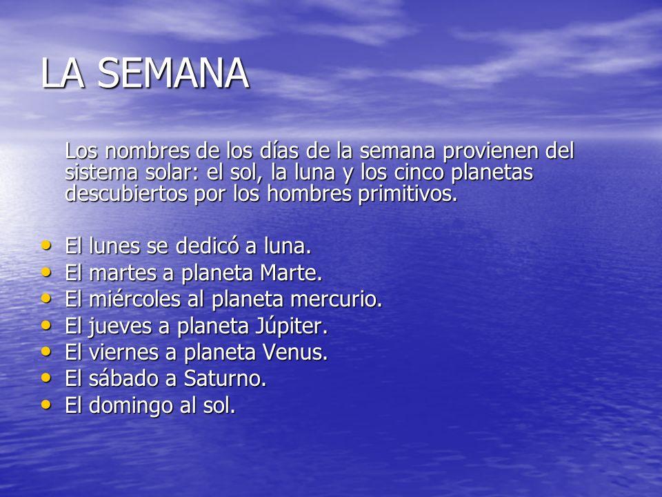 LA SEMANA Los nombres de los días de la semana provienen del sistema solar: el sol, la luna y los cinco planetas descubiertos por los hombres primitiv