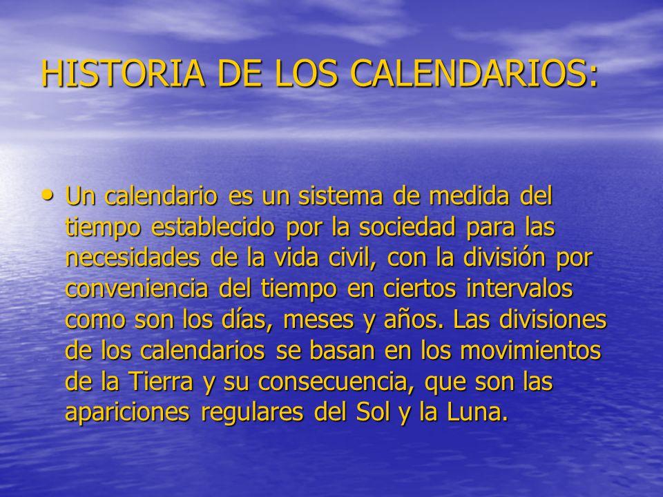 HISTORIA DE LOS CALENDARIOS: Un calendario es un sistema de medida del tiempo establecido por la sociedad para las necesidades de la vida civil, con la división por conveniencia del tiempo en ciertos intervalos como son los días, meses y años.