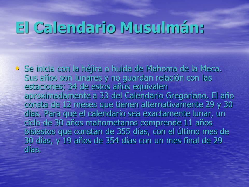 El Calendario Musulmán: Se inicia con la héjira o huida de Mahoma de la Meca. Sus años son lunares y no guardan relación con las estaciones; 34 de est