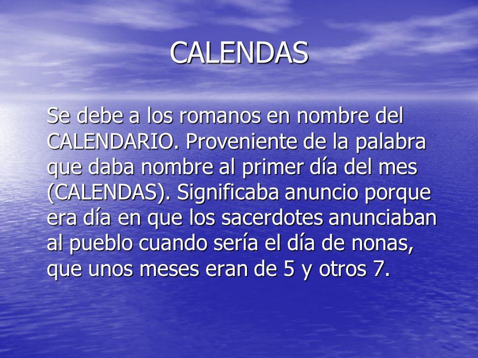 CALENDAS Se debe a los romanos en nombre del CALENDARIO. Proveniente de la palabra que daba nombre al primer día del mes (CALENDAS). Significaba anunc