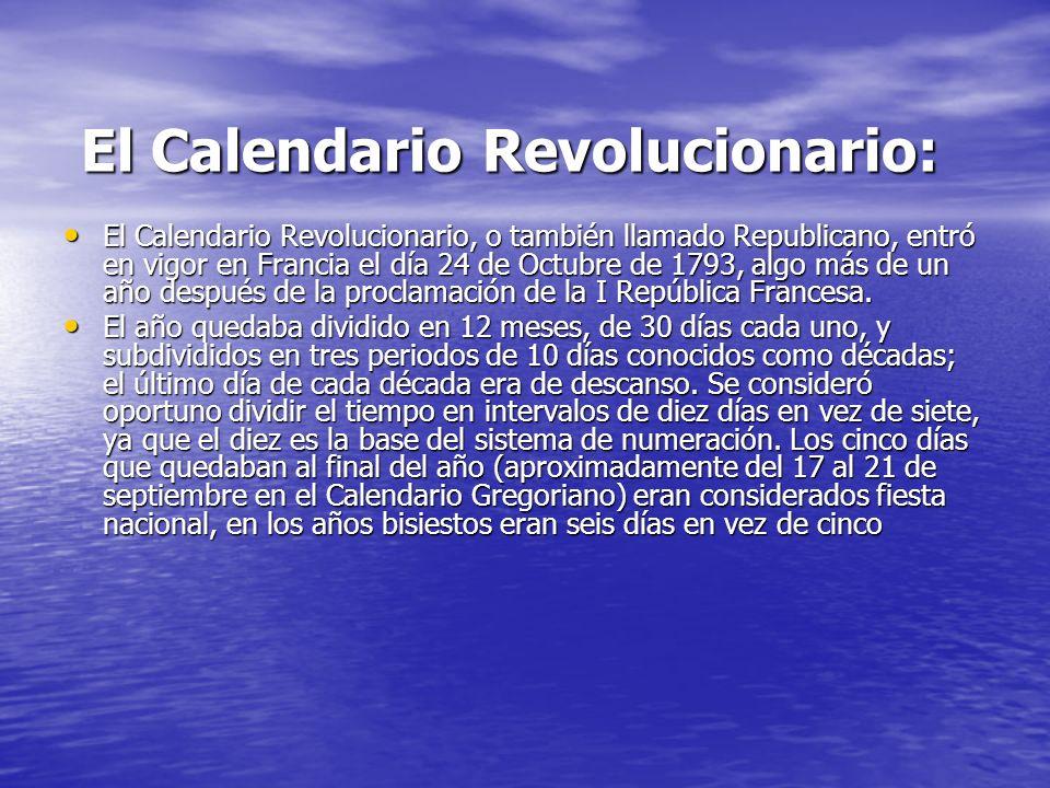 El Calendario Revolucionario: El Calendario Revolucionario: El Calendario Revolucionario, o también llamado Republicano, entró en vigor en Francia el día 24 de Octubre de 1793, algo más de un año después de la proclamación de la I República Francesa.