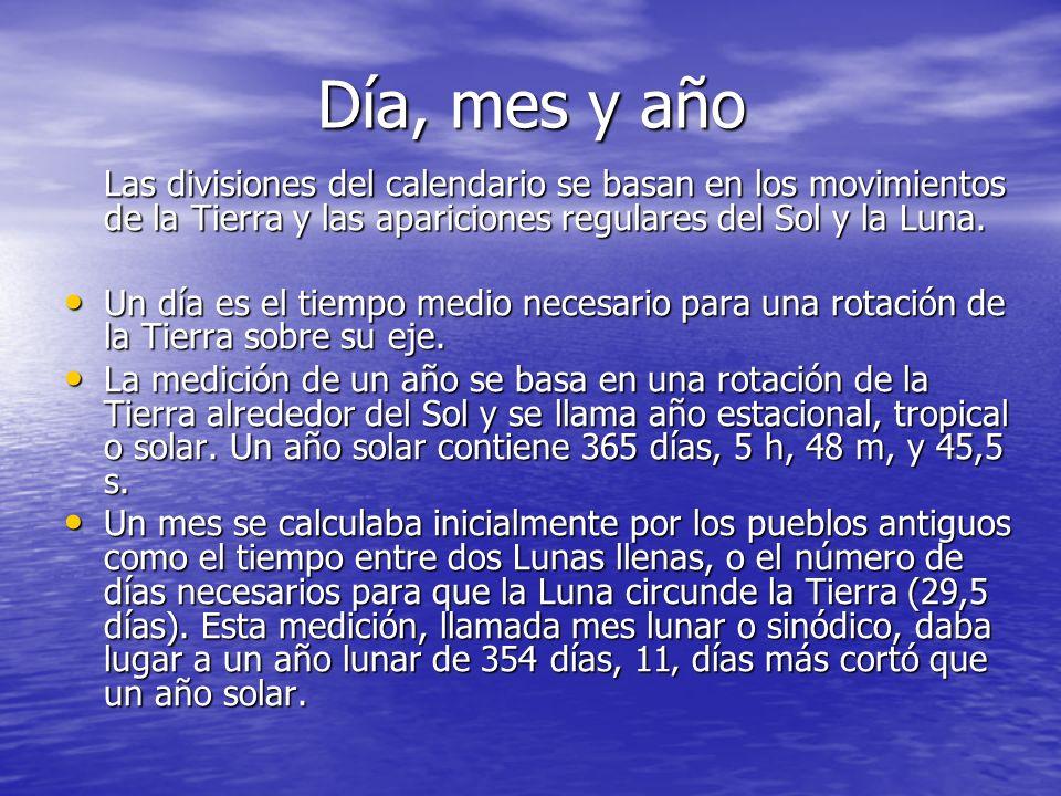 Día, mes y año Las divisiones del calendario se basan en los movimientos de la Tierra y las apariciones regulares del Sol y la Luna. Un día es el tiem