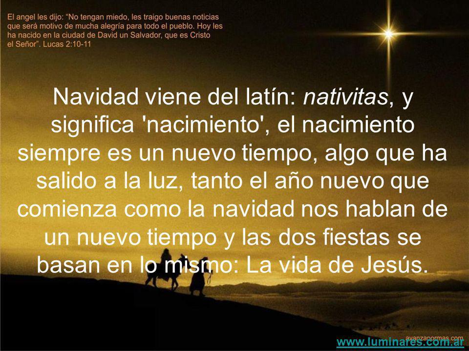 Navidad viene del latín: nativitas, y significa nacimiento , el nacimiento siempre es un nuevo tiempo, algo que ha salido a la luz, tanto el año nuevo que comienza como la navidad nos hablan de un nuevo tiempo y las dos fiestas se basan en lo mismo: La vida de Jesús.